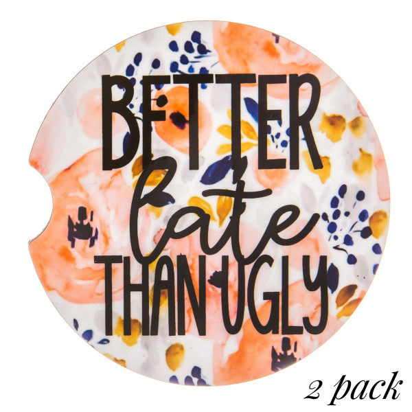 """""""Better Late then Ugly"""" floral printed car coaster set.   - Pack Breakdown: 2pcs / pack - Approximately 2"""" in diameter - Finger slot for easy removal - Condensation absorbing cork"""
