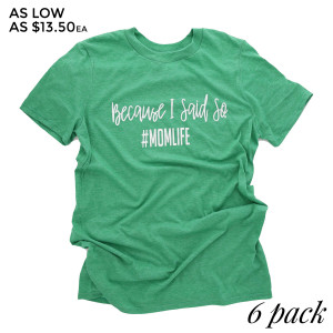 Because I said So #momlife - Short Sleeve Boutique Graphic Tee. Sold in 6 pack. S:1 M:2 L:2 XL:1 Color: Green 35% Cotton 65% Polyester