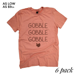 GOBBLE GOBBLE GOBBLE - Short Sleeve Boutique Graphic Tee. These t-shirts are sold in a 6 pack. S:1 M:2 L:2 XL:1 Color: Terra-cotta Orange 35% Cotton 65% Polyester Brand: Anvil