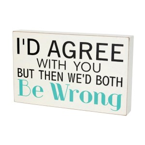 "Wooden block sign, that reads ""I'd agree with you but then we'd both be wrong."" Measures approximately 9"" x 5""."