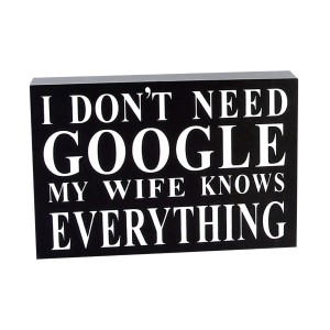 "Printed wooden block decor that reads ""I don't need Google, my wife knows everything."" Measures approximately 6"" x 4"" x 1.25""."
