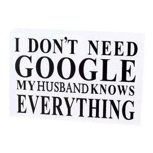 "White wooden sign reading ""I don't need Google, my husband knows everything."" Measures approximately 6"" x 4."""